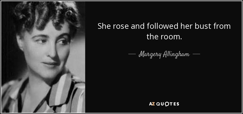 She rose and followed her bust from the room. - Margery Allingham