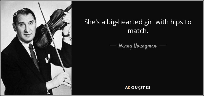 She's a big-hearted girl with hips to match. - Henny Youngman