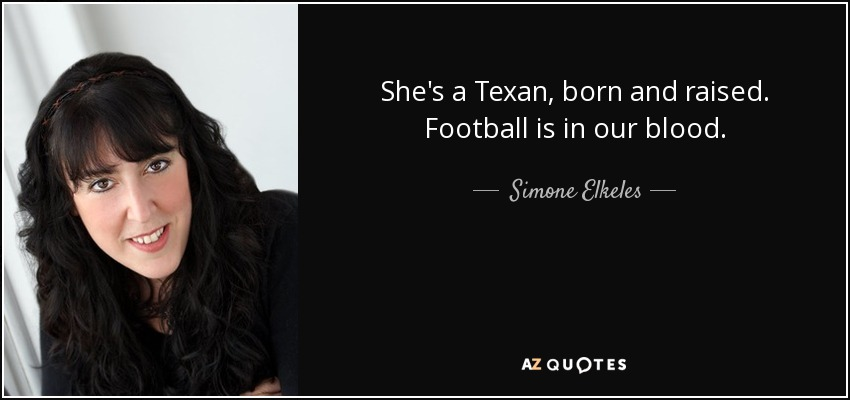 She's a Texan, born and raised. Football is in our blood. - Simone Elkeles