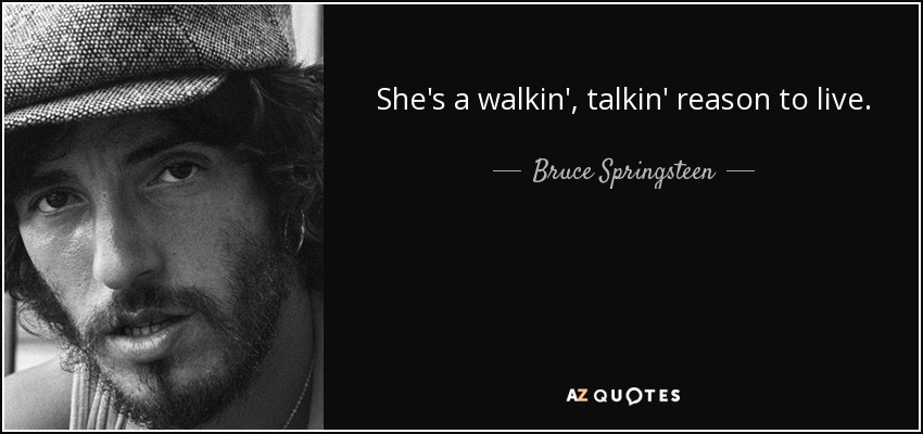 She's a walkin', talkin' reason to live. - Bruce Springsteen