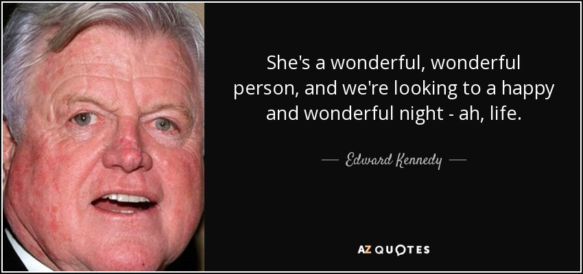 She's a wonderful, wonderful person, and we're looking to a happy and wonderful night - ah, life. - Edward Kennedy