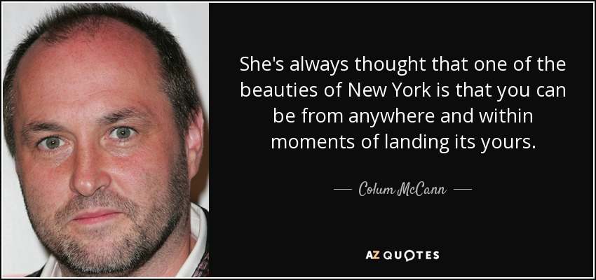 She's always thought that one of the beauties of New York is that you can be from anywhere and within moments of landing its yours. - Colum McCann