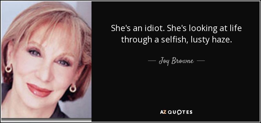 She's an idiot. She's looking at life through a selfish, lusty haze. - Joy Browne