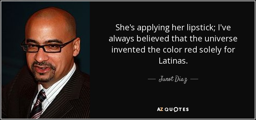 She's applying her lipstick; I've always believed that the universe invented the color red solely for Latinas. - Junot Diaz