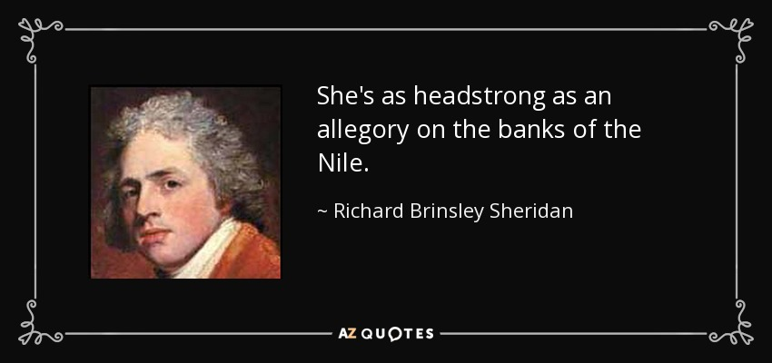 She's as headstrong as an allegory on the banks of the Nile. - Richard Brinsley Sheridan