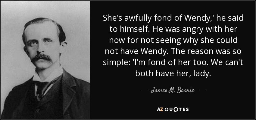 She's awfully fond of Wendy,' he said to himself. He was angry with her now for not seeing why she could not have Wendy. The reason was so simple: 'I'm fond of her too. We can't both have her, lady. - James M. Barrie