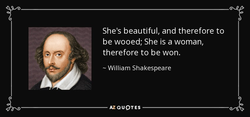 She's beautiful, and therefore to be wooed; She is a woman, therefore to be won. - William Shakespeare