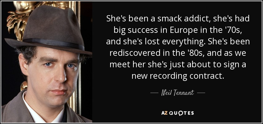 She's been a smack addict, she's had big success in Europe in the '70s, and she's lost everything. She's been rediscovered in the '80s, and as we meet her she's just about to sign a new recording contract. - Neil Tennant
