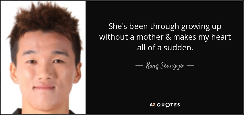 She's been through growing up without a mother & makes my heart all of a sudden. - Kang Seung-jo