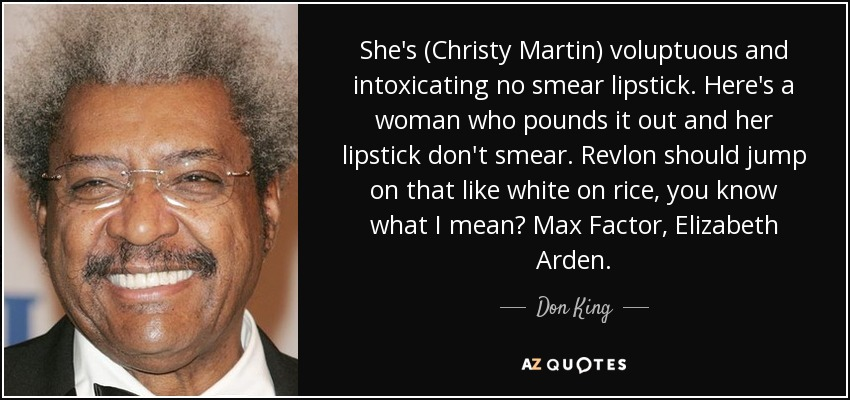 She's (Christy Martin) voluptuous and intoxicating no smear lipstick. Here's a woman who pounds it out and her lipstick don't smear. Revlon should jump on that like white on rice, you know what I mean? Max Factor, Elizabeth Arden. - Don King