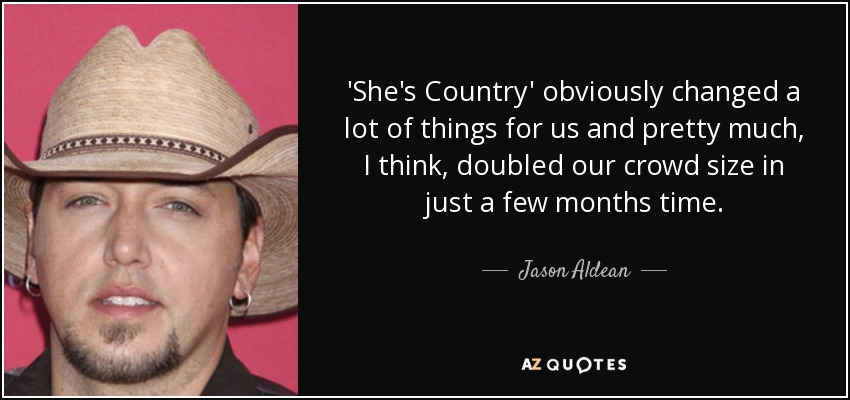 'She's Country' obviously changed a lot of things for us and pretty much, I think, doubled our crowd size in just a few months time. - Jason Aldean