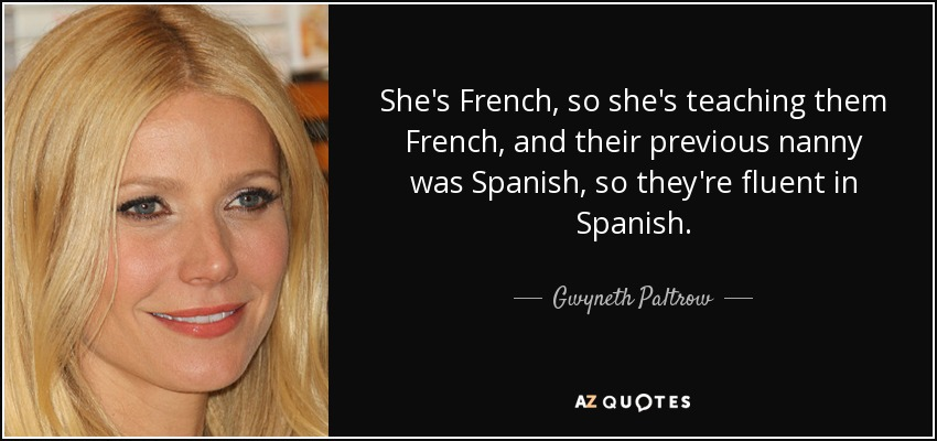 She's French, so she's teaching them French, and their previous nanny was Spanish, so they're fluent in Spanish. - Gwyneth Paltrow