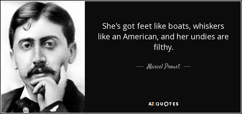 She's got feet like boats, whiskers like an American, and her undies are filthy. - Marcel Proust