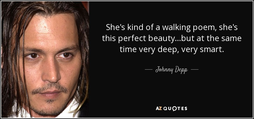 She's kind of a walking poem, she's this perfect beauty...but at the same time very deep, very smart. - Johnny Depp