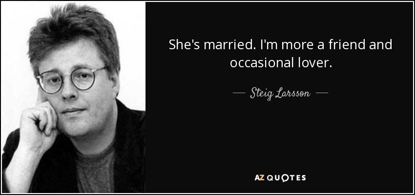 She's married. I'm more a friend and occasional lover. - Steig Larsson
