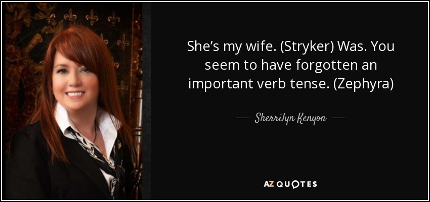 She's my wife. (Stryker) Was. You seem to have forgotten an important verb tense. (Zephyra) - Sherrilyn Kenyon