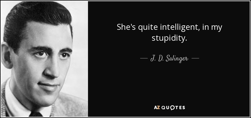 She's quite intelligent, in my stupidity. - J. D. Salinger