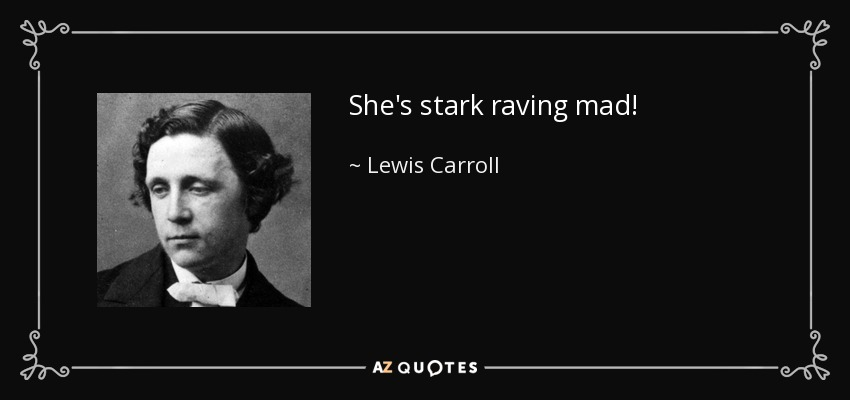 She's stark raving mad! - Lewis Carroll