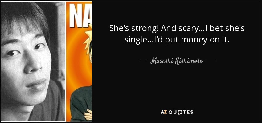 She's strong! And scary...I bet she's single...I'd put money on it.. - Masashi Kishimoto