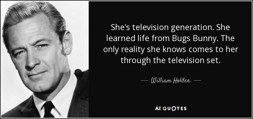 She's television generation. She learned life from Bugs Bunny. The only reality she knows comes to her through the television set. - William Holden