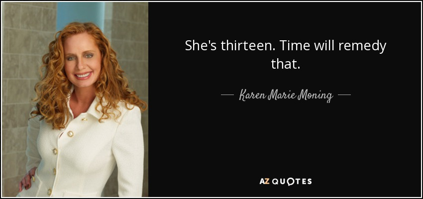 She's thirteen. Time will remedy that. - Karen Marie Moning