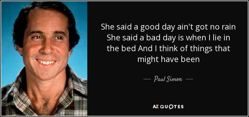 She said a good day ain't got no rain She said a bad day is when I lie in the bed And I think of things that might have been - Paul Simon