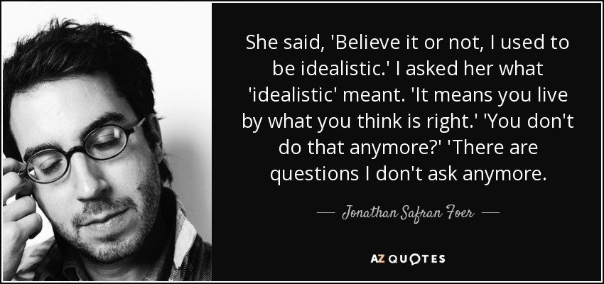She said, 'Believe it or not, I used to be idealistic.' I asked her what 'idealistic' meant. 'It means you live by what you think is right.' 'You don't do that anymore?' 'There are questions I don't ask anymore. - Jonathan Safran Foer
