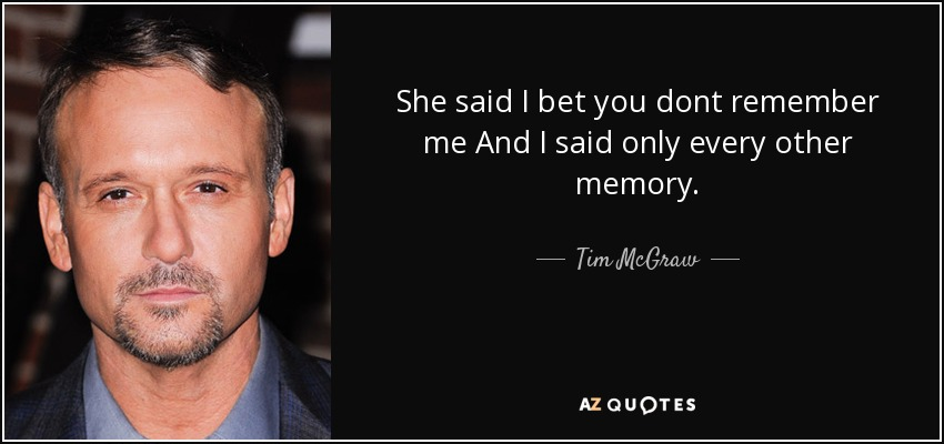 She said I bet you dont remember me And I said only every other memory. - Tim McGraw