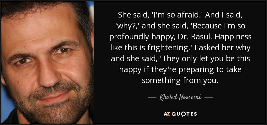She said, 'I'm so afraid.' And I said, 'why?,' and she said, 'Because I'm so profoundly happy, Dr. Rasul. Happiness like this is frightening.' I asked her why and she said, 'They only let you be this happy if they're preparing to take something from you. - Khaled Hosseini
