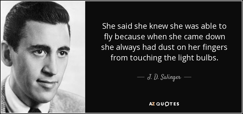 She said she knew she was able to fly because when she came down she always had dust on her fingers from touching the light bulbs. - J. D. Salinger