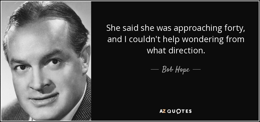 She said she was approaching forty, and I couldn't help wondering from what direction. - Bob Hope