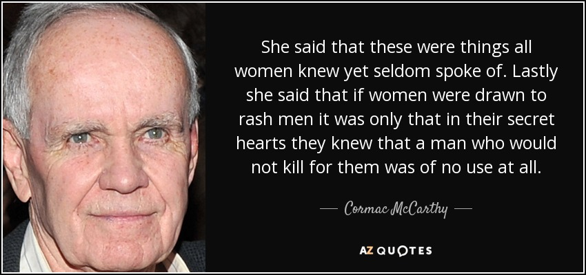 She said that these were things all women knew yet seldom spoke of. Lastly she said that if women were drawn to rash men it was only that in their secret hearts they knew that a man who would not kill for them was of no use at all. - Cormac McCarthy