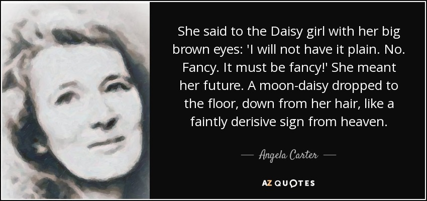 She said to the Daisy girl with her big brown eyes: 'I will not have it plain. No. Fancy. It must be fancy!' She meant her future. A moon-daisy dropped to the floor, down from her hair, like a faintly derisive sign from heaven. - Angela Carter
