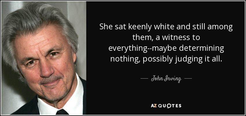 She sat keenly white and still among them, a witness to everything--maybe determining nothing, possibly judging it all. - John Irving