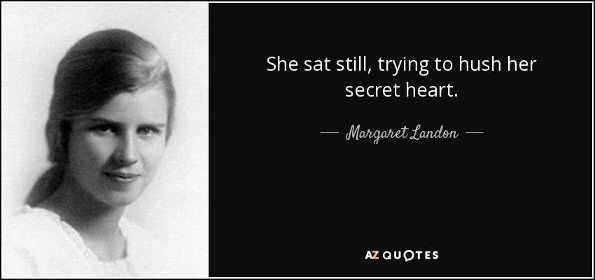 She sat still, trying to hush her secret heart. - Margaret Landon
