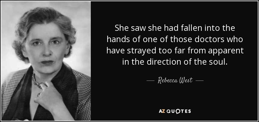 She saw she had fallen into the hands of one of those doctors who have strayed too far from apparent in the direction of the soul. - Rebecca West