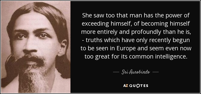 She saw too that man has the power of exceeding himself, of becoming himself more entirely and profoundly than he is, truths which have only recently begun to be seen in Europe and seem even now too great for its common intelligence. - Sri Aurobindo