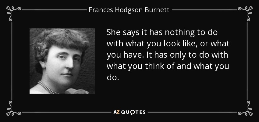 She says it has nothing to do with what you look like, or what you have. It has only to do with what you think of and what you do. - Frances Hodgson Burnett