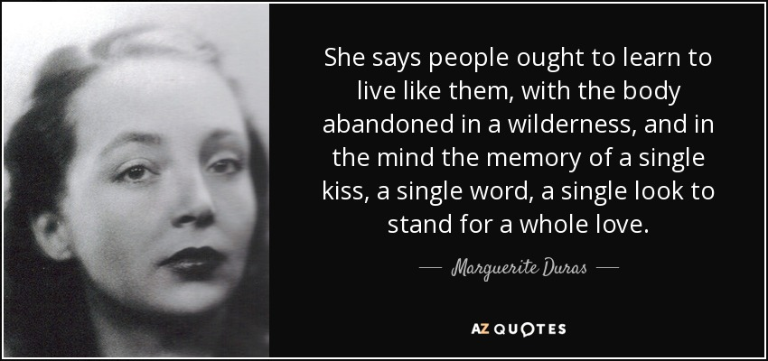 She says people ought to learn to live like them, with the body abandoned in a wilderness, and in the mind the memory of a single kiss, a single word, a single look to stand for a whole love. - Marguerite Duras