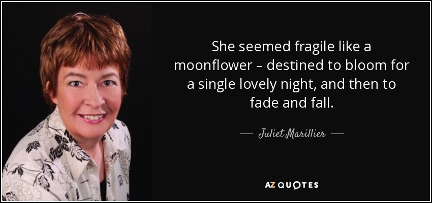 She seemed fragile like a moonflower – destined to bloom for a single lovely night, and then to fade and fall. - Juliet Marillier