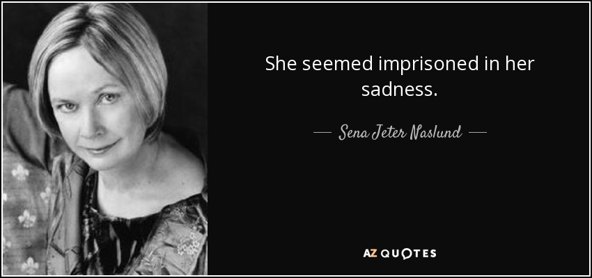 She seemed imprisoned in her sadness. - Sena Jeter Naslund