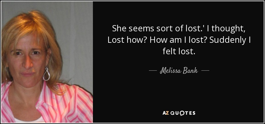 She seems sort of lost.' I thought, Lost how? How am I lost? Suddenly I felt lost. - Melissa Bank