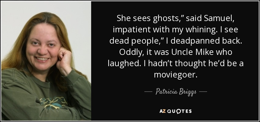 "She sees ghosts,"" said Samuel, impatient with my whining. I see dead people,"" I deadpanned back. Oddly, it was Uncle Mike who laughed. I hadn't thought he'd be a moviegoer. - Patricia Briggs"