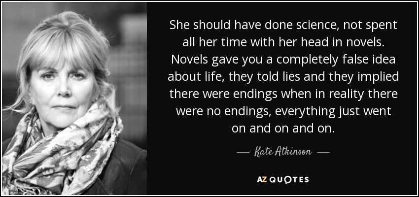She should have done science, not spent all her time with her head in novels. Novels gave you a completely false idea about life, they told lies and they implied there were endings when in reality there were no endings, everything just went on and on and on. - Kate Atkinson