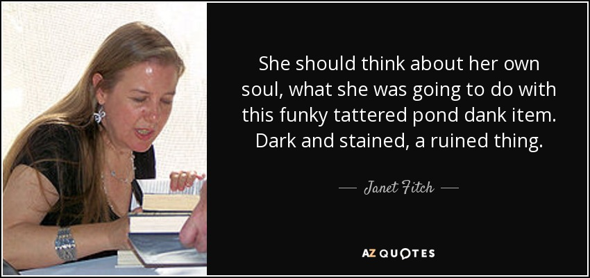 She should think about her own soul, what she was going to do with this funky tattered pond dank item. Dark and stained, a ruined thing. - Janet Fitch