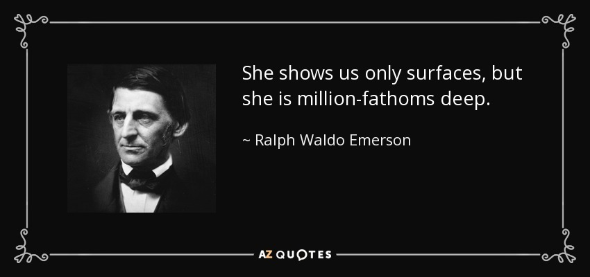 She shows us only surfaces, but she is million-fathoms deep. - Ralph Waldo Emerson