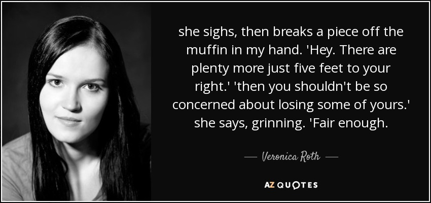she sighs, then breaks a piece off the muffin in my hand. 'Hey. There are plenty more just five feet to your right.' 'then you shouldn't be so concerned about losing some of yours.' she says, grinning. 'Fair enough. - Veronica Roth