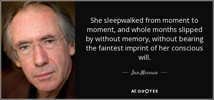 She sleepwalked from moment to moment, and whole months slipped by without memory, without bearing the faintest imprint of her conscious will. - Ian Mcewan