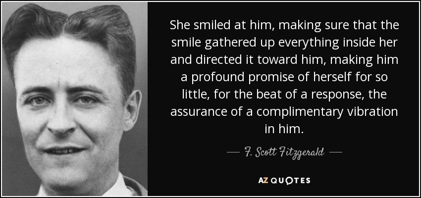 She smiled at him, making sure that the smile gathered up everything inside her and directed it toward him, making him a profound promise of herself for so little, for the beat of a response, the assurance of a complimentary vibration in him. - F. Scott Fitzgerald