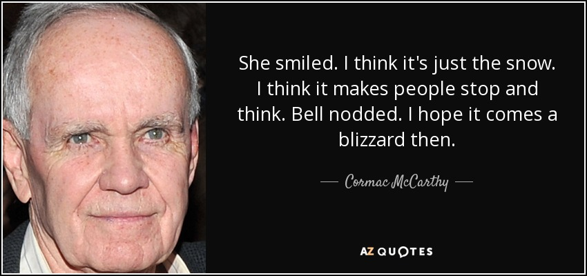 She smiled. I think it's just the snow. I think it makes people stop and think. Bell nodded. I hope it comes a blizzard then. - Cormac McCarthy